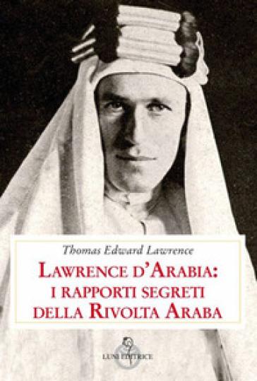 Lawrence d'Arabia: i rapporti segreti della rivolta araba - Thomas Edward Lawrence pdf epub