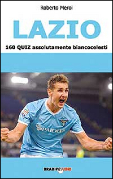 Lazio. 160 quiz assolutamente biancoazzurri - Roberto Meroi |