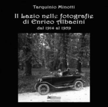 Il Lazio nelle fotografie di Enrico Albacini dal 1914 al 1959. Ediz. illustrata - Tarquinio Minotti |