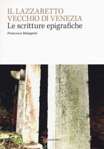 Il Lazzaretto Vecchio di Venezia. Scritture epigrafiche - Francesca Malagnini |