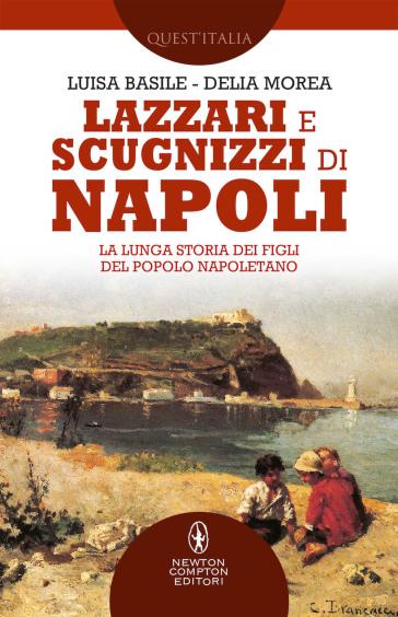 Lazzari e scugnizzi di Napoli. La lunga storia dei figli del popolo napoletano - Luisa Basile | Kritjur.org