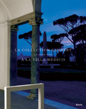 'Le Grand Tour'. La collection Lambert à la Villa Médicis. Catalogo della mostra (Roma, 7 maggio - 14 luglio 2008). Ediz. italiana e francese - Cristina Giaon | Rochesterscifianimecon.com