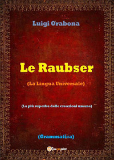 Le Raubser. La lingua universale - Luigi Orabona |