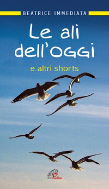 Le ali dell'oggi. E altri shorts - Beatrice Immediata |