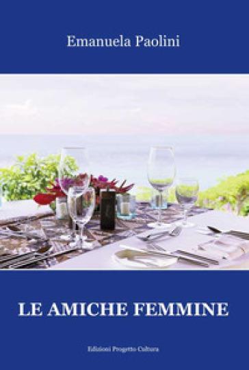 Le amiche femmine - Emanuela Paolini |
