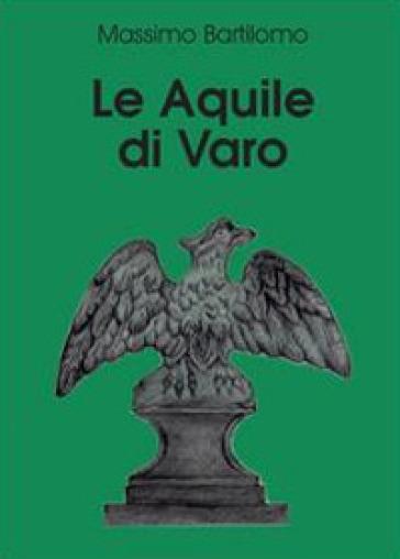 Le aquile di Varo - Massimo Bartilomo |