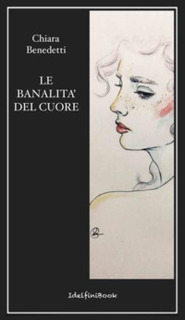 Le banalità del cuore - Chiara Benedetti |
