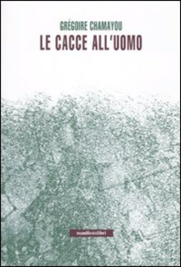Le cacce all'uomo - Gregoire Chamayou  