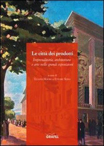 Le città dei prodotti - Eliana Mauro, Ettore Sessa - Libro - Mondadori Store