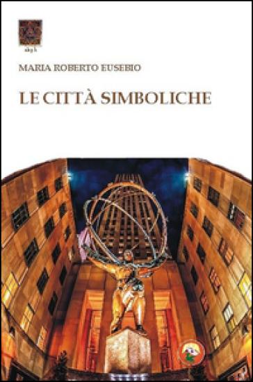 Le città simboliche - Roberto Maria Eusebio |
