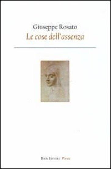Le cose dell'assenza - Giuseppe Rosato |