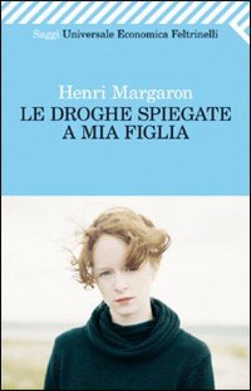 Le droghe spiegate a mia figlia - Henri Margaron |