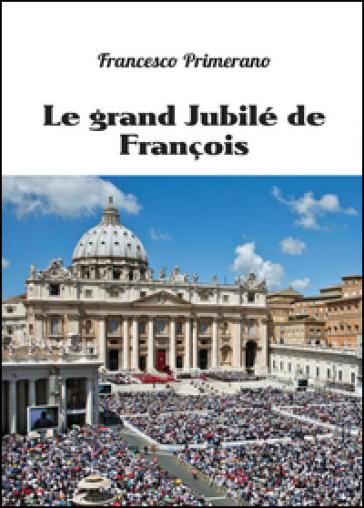 Le grand jubilé de François - Francesco Primerano  