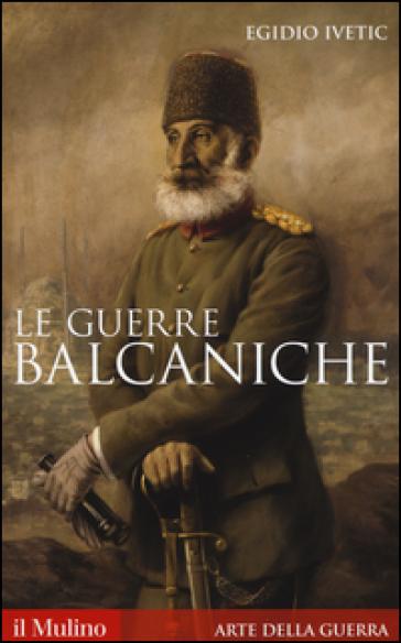 Le guerre balcaniche - Egidio Ivetic |