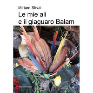 Le mie ali e il giaguaro Balam - Miriam Stival |
