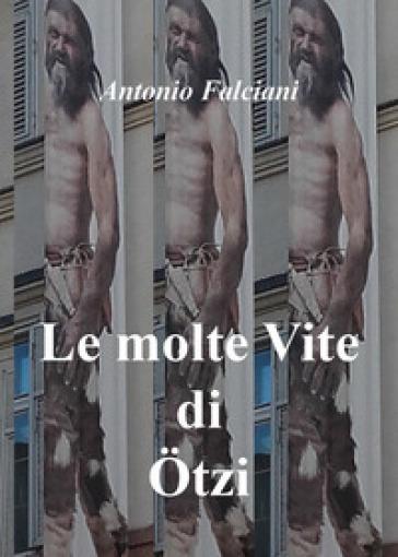 Le molte vite di Otzi - Antonio Falciani  