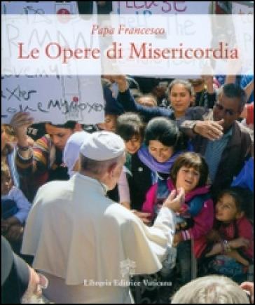 Le opere di misericordia - Papa Francesco (Jorge Mario Bergoglio) |