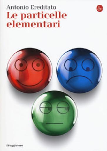 Le particelle elementari - Antonio Ereditato | Rochesterscifianimecon.com