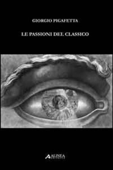 Le passioni del classico - Giorgio Pigafetta |