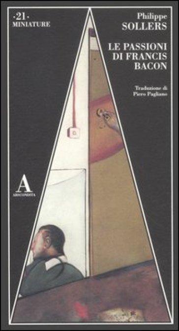 Le passioni di Francis Bacon - Philippe Sollers  