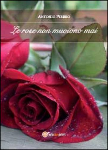 Le rose non muoiono mai - Antonio Pierro | Jonathanterrington.com