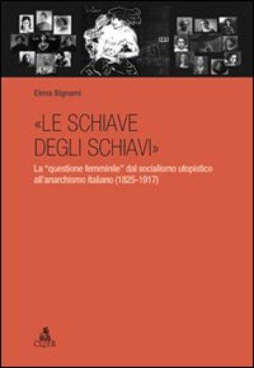 «Le schiave degli schiavi». La «questione femminile» dal socialismo utopistico all'anarchismo italiano (1825-1917) - Elena Bignami pdf epub
