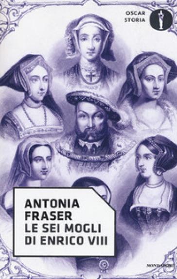 Le sei mogli di Enrico VIII - Antonia Fraser | Rochesterscifianimecon.com