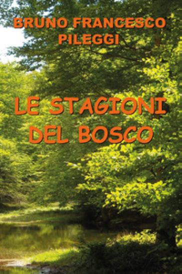 Le stagioni del bosco - Bruno Francesco Pileggi |