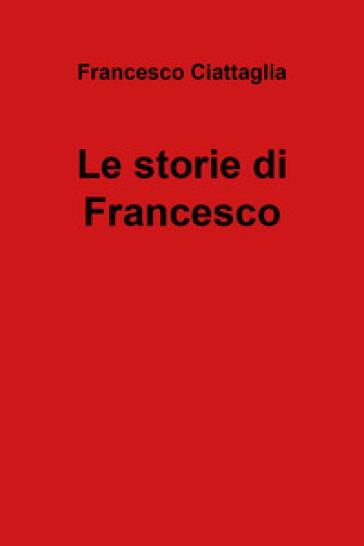 Le storie di Francesco - Francesco Ciattaglia |