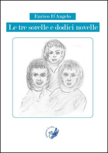 Le tre sorelle e dodici novelle - Enrico D'Angelo  
