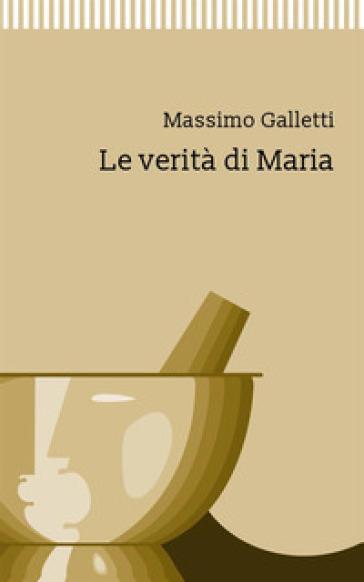 Le verità di Maria - Massimo Galletti |