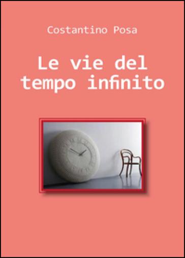 Le vie del tempo infinito - Costantino Posa |