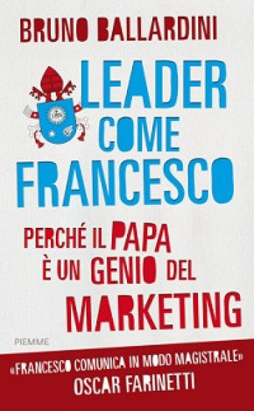 Leader come Francesco. Perché il papa è un genio del marketing - Bruno Ballardini |