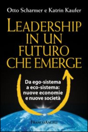 Leadership in un futuro che emerge. Da ego-sistema a eco-sistema: nuove economie e nuove società - Otto Scharmer | Jonathanterrington.com