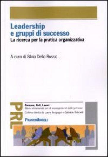 Leadership e gruppi di successo. La ricerca per la pratica organizzativa - S. Dello Russo  