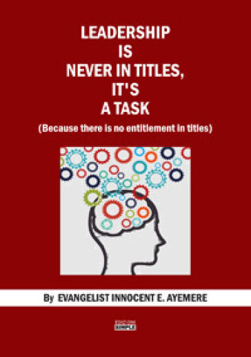 Leadership is never in titles, it's a task (because there is no entitlement in titles) - Innocent E. Ayemere  