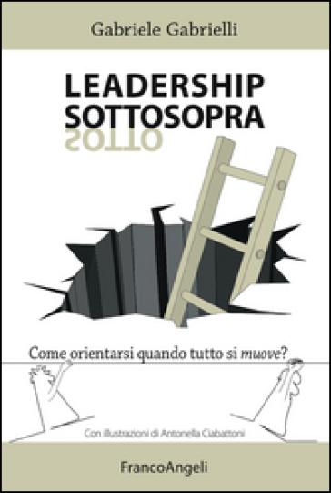Leadership sottosopra. Come orientarsi quando tutto si muove? - Gabriele Gabrielli |