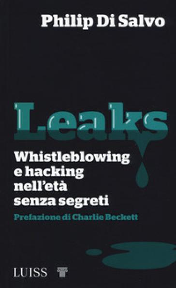 Leaks. Whistleblowing e hacking nell'età senza segreti - Philip Di Salvo |