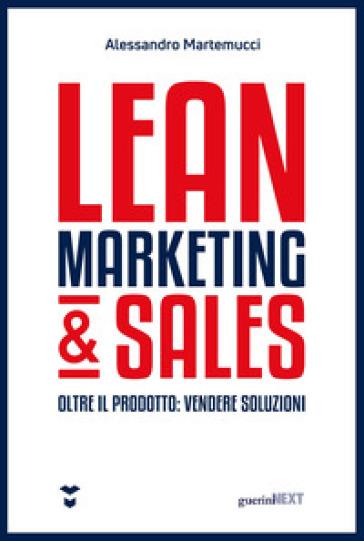 Lean marketing & sales. Oltre il prodotto: vendere soluzioni - Alessandro Martemucci |