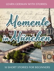 Learn German with Stories: Momente in München - 10 Short Stories for Beginners