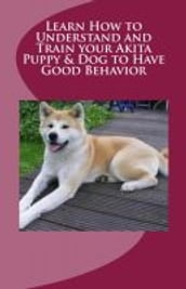 Learn How to Understand and Train your Akita Puppy & Dog to Have Good Behavior