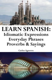 Learn Spanish: Spanish Idiomatic Expressions Everyday Phrases Proverbs & Sayings