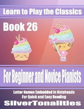 Learn to Play the Classics Book 26 - For Beginner and Novice Pianists Letter Names Embedded In Noteheads for Quick and Easy Reading