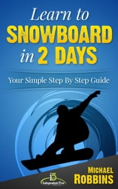 Learn to Snowboard in 2 Days: Your Simple Step by Step Guide to Snowboarding Success!