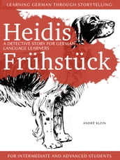Learning German Through Storytelling: Heidis Frühstück - A Detective Story For German Language Learners (For Intermediate And Advanced Students)