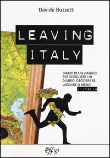 Leaving Italy. Diario di un viaggio per sciogliere un dubbio: decidere se lasciare o meno l'Italia - Davide Buzzetti |