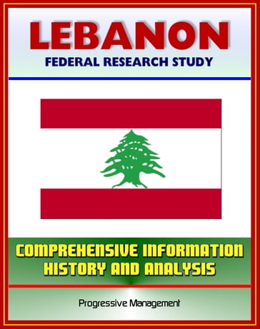 Lebanon: Federal Research Study with Comprehensive Information, History, and Analysis - Politics, Economy, Military