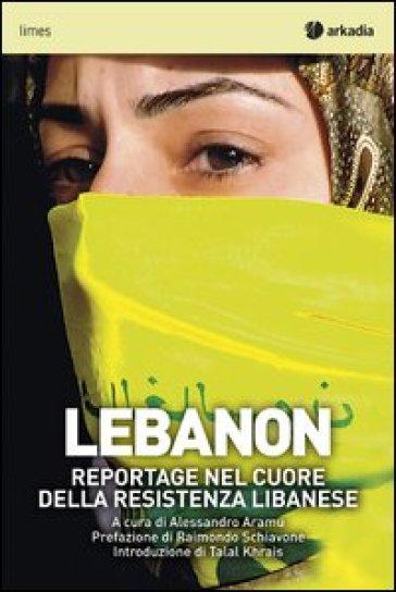 Lebanon. Reportage nel cuore della resistenza libanese - A. Aramu |