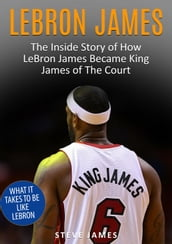 Lebron James - The Inside Story of How LeBron James Became King James of The Court