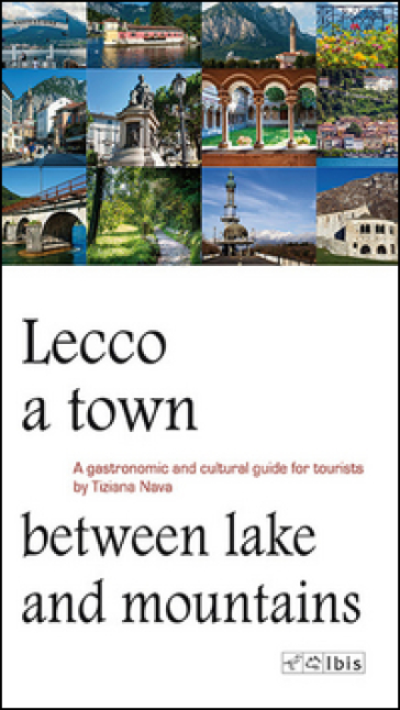 Lecco, a town between lake and mountains. A gastronomic and cultural guide for tourists - Tiziana Nava |